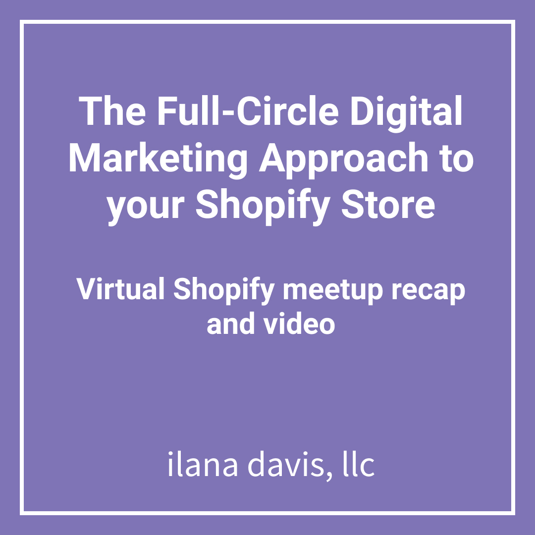 The Full-Circle Digital Marketing Approach to your Shopify Store Virtual Shopify meetup recap and video.